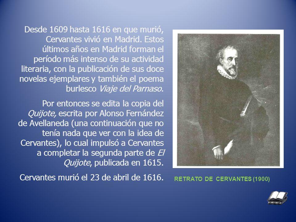 Desde 1609 hasta 1616 en que murió, Cervantes vivió en Madrid. Estos últimos años en Madrid forman el período más intenso de su actividad literaria, c