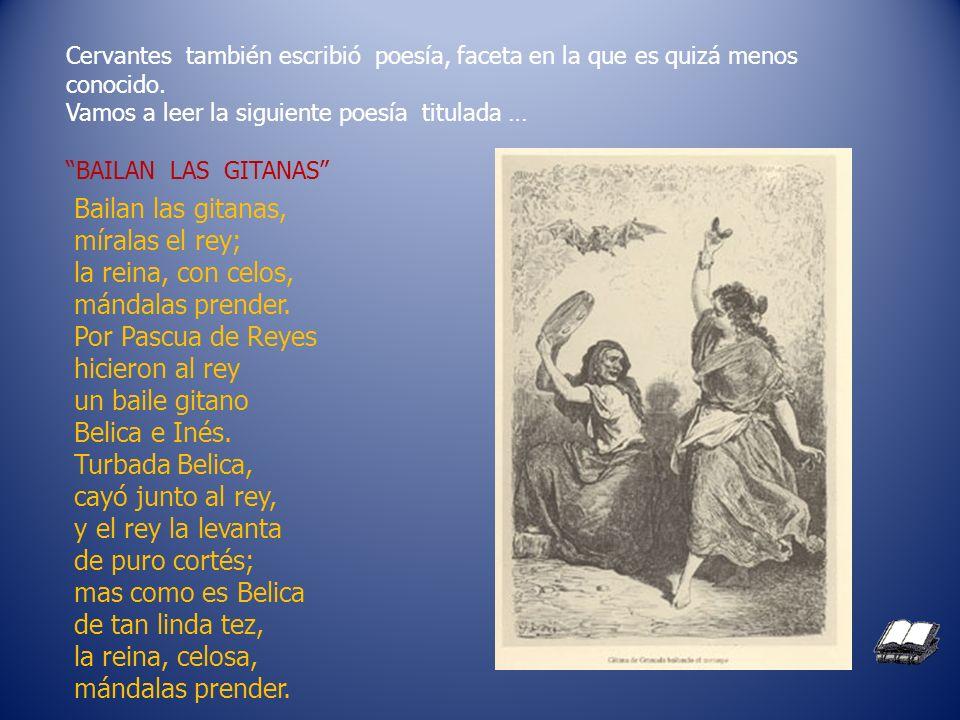 Cervantes también escribió poesía, faceta en la que es quizá menos conocido. Vamos a leer la siguiente poesía titulada … BAILAN LAS GITANAS Bailan las