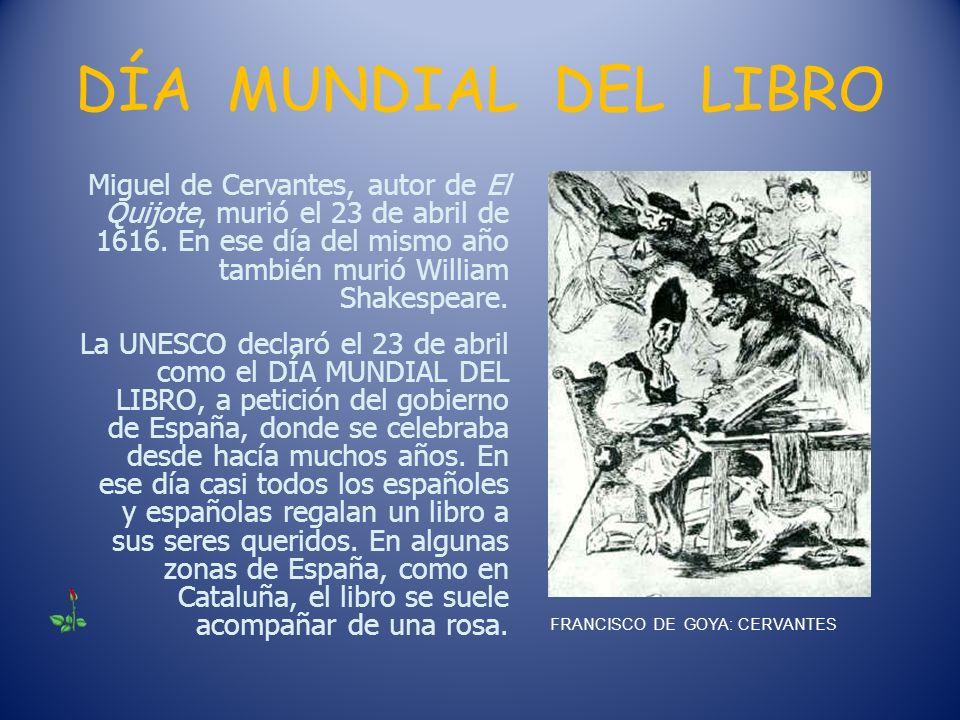 DÍA MUNDIAL DEL LIBRO Miguel de Cervantes, autor de El Quijote, murió el 23 de abril de 1616. En ese día del mismo año también murió William Shakespea