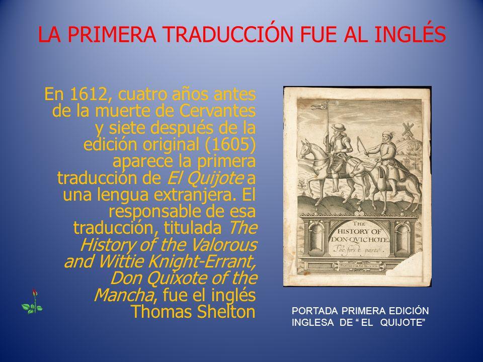 LA PRIMERA TRADUCCIÓN FUE AL INGLÉS En 1612, cuatro años antes de la muerte de Cervantes y siete después de la edición original (1605) aparece la prim