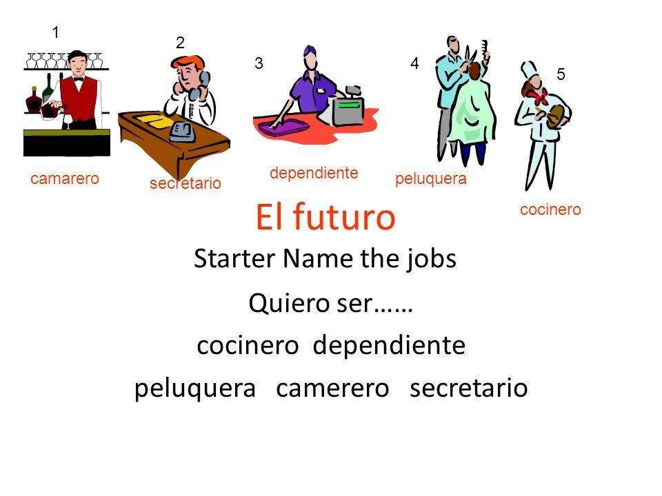 El futuro Starter Name the jobs Quiero ser…… cocinero dependiente peluquera camerero secretario 1 2 34 5 camarero secretario dependiente peluquera coc