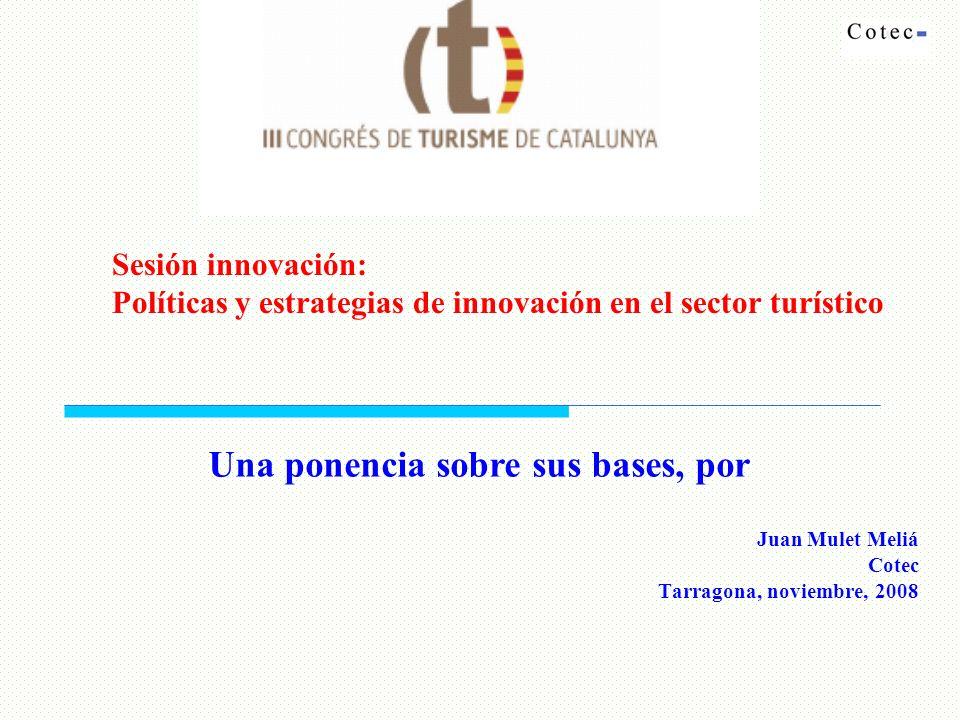 Juan Mulet Meliá Cotec Tarragona, noviembre, 2008 Sesión innovación: Políticas y estrategias de innovación en el sector turístico Una ponencia sobre sus bases, por