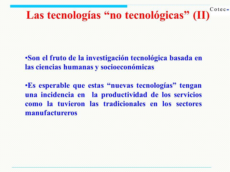 Las tecnologías no tecnológicas (II) Son el fruto de la investigación tecnológica basada en las ciencias humanas y socioeconómicas Es esperable que estas nuevas tecnologías tengan una incidencia en la productividad de los servicios como la tuvieron las tradicionales en los sectores manufactureros