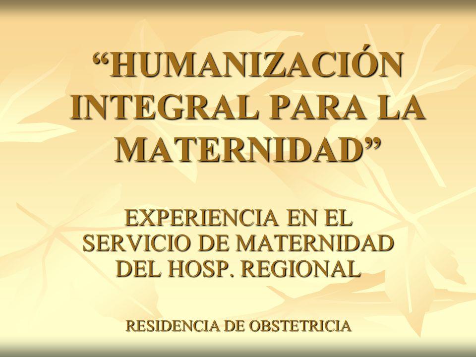 HUMANIZACIÓN INTEGRAL PARA LA MATERNIDAD EXPERIENCIA EN EL SERVICIO DE MATERNIDAD DEL HOSP. REGIONAL RESIDENCIA DE OBSTETRICIA