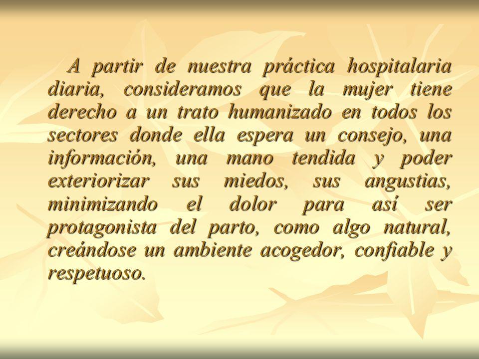 A partir de nuestra práctica hospitalaria diaria, consideramos que la mujer tiene derecho a un trato humanizado en todos los sectores donde ella esper