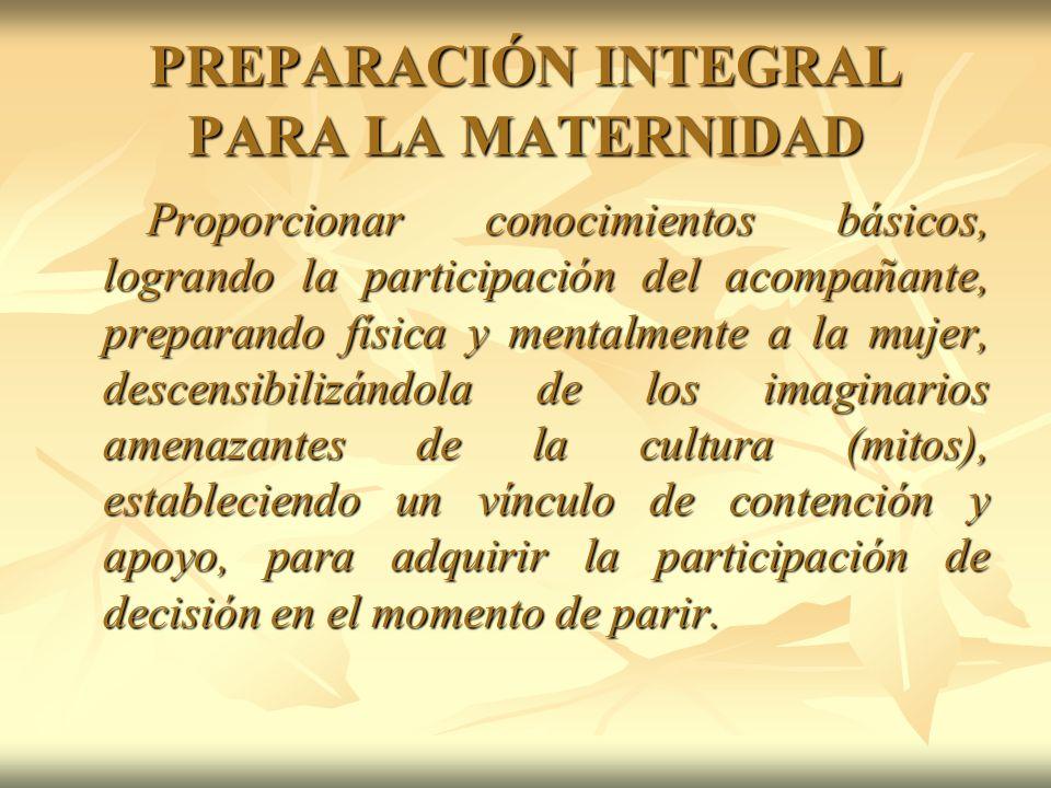 PREPARACIÓN INTEGRAL PARA LA MATERNIDAD Proporcionar conocimientos básicos, logrando la participación del acompañante, preparando física y mentalmente