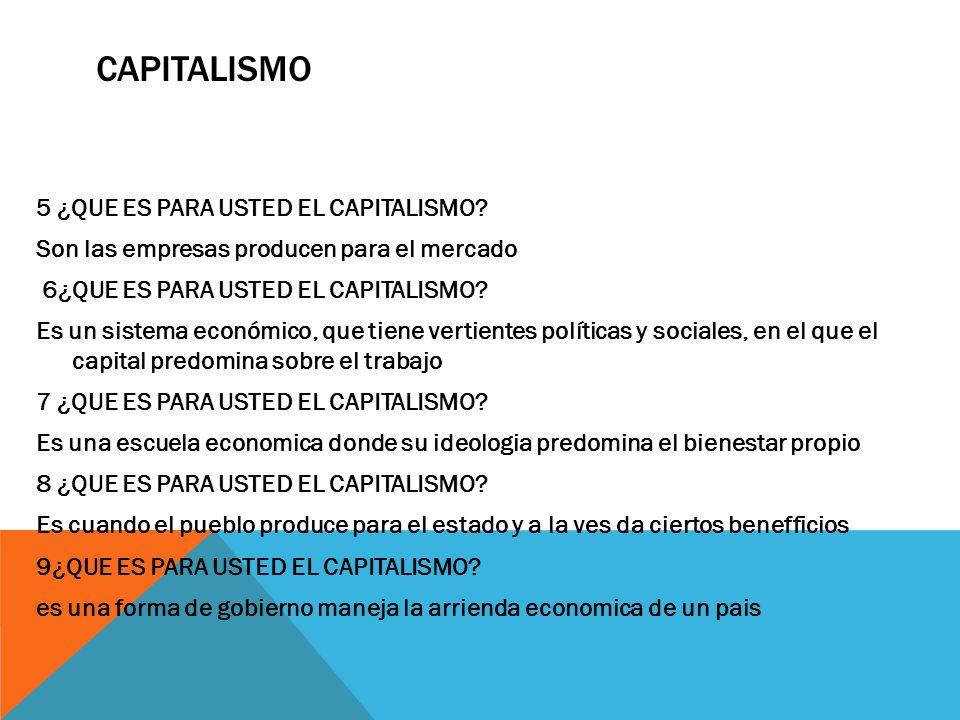 CAPITALISMO 5 ¿QUE ES PARA USTED EL CAPITALISMO? Son las empresas producen para el mercado 6¿QUE ES PARA USTED EL CAPITALISMO? Es un sistema económico