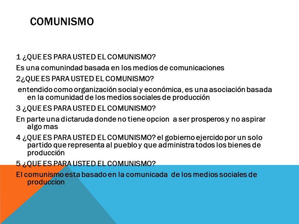 COMUNISMO 1 ¿QUE ES PARA USTED EL COMUNISMO? Es una comunindad basada en los medios de comunicaciones 2¿QUE ES PARA USTED EL COMUNISMO? entendido como