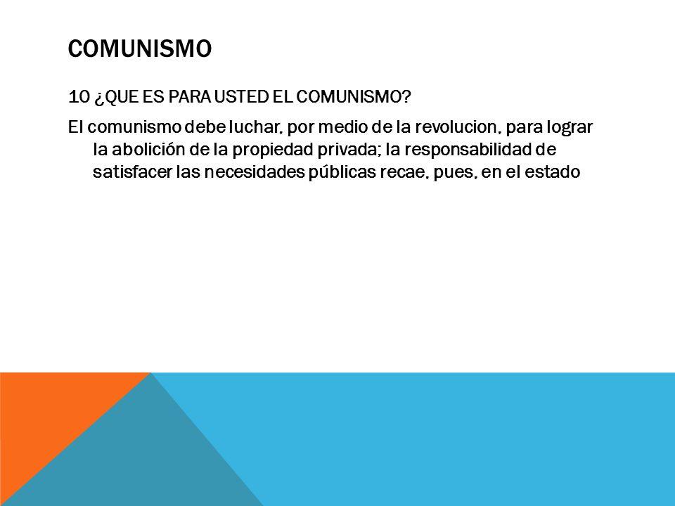 COMUNISMO 10 ¿QUE ES PARA USTED EL COMUNISMO? El comunismo debe luchar, por medio de la revolucion, para lograr la abolición de la propiedad privada;