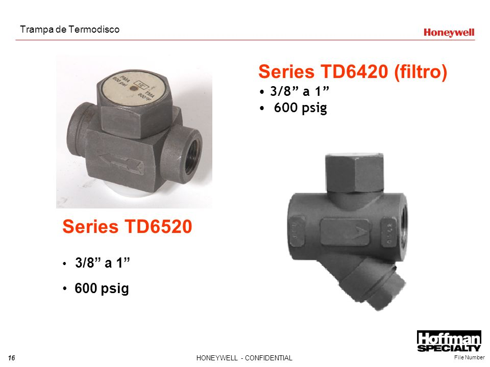16HONEYWELL - CONFIDENTIAL File Number Trampa de Termodisco Series TD6520 3/8 a 1 600 psig Series TD6420 (filtro) 3/8 a 1 600 psig