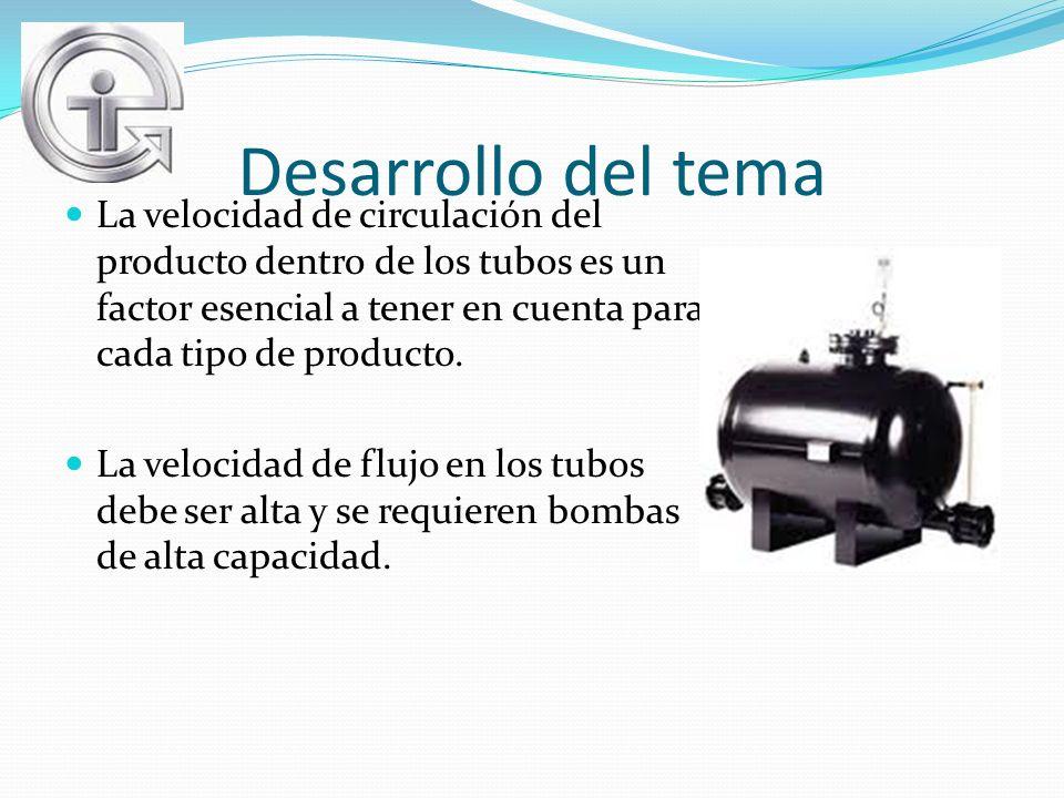 Desarrollo del tema La velocidad de circulación del producto dentro de los tubos es un factor esencial a tener en cuenta para cada tipo de producto. L