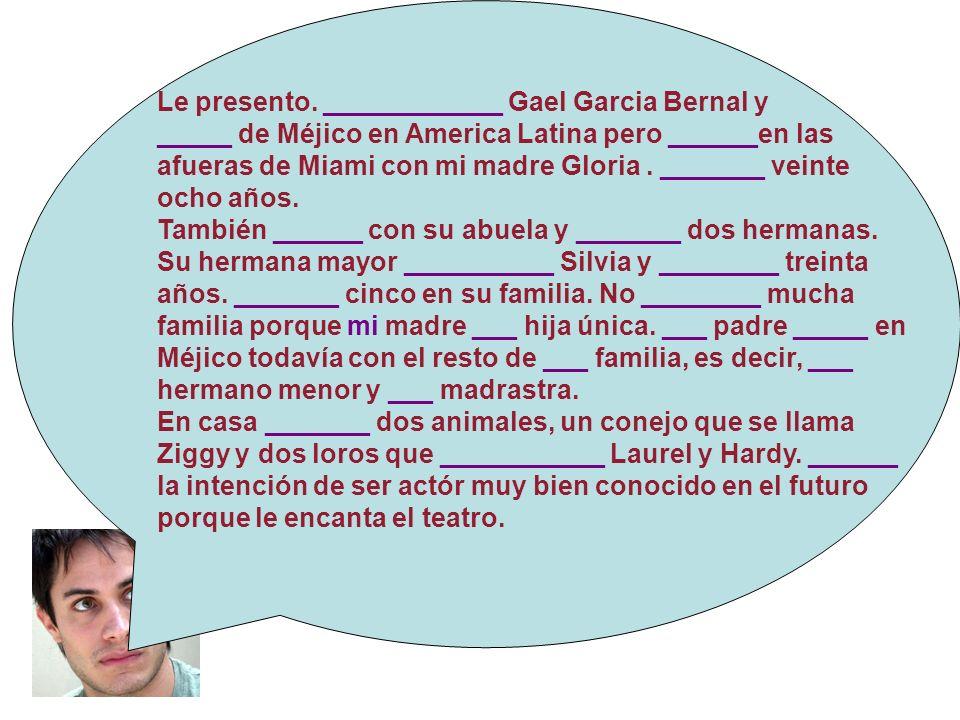 Le presento. ____________ Gael Garcia Bernal y _____ de Méjico en America Latina pero ______en las afueras de Miami con mi madre Gloria. _______ veint