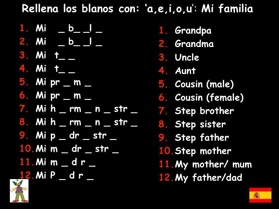 Rellena los blanos con: a,e,i,o,u: Mi familia 1.Mi _ b_ _l _ 2.Mi _ b_ _l _ 3.Mi t_ _ 4.Mi t_ _ 5.Mi pr _ m _ 6.Mi pr _ m _ 7.Mi h _ rm _ n _ str _ 8.