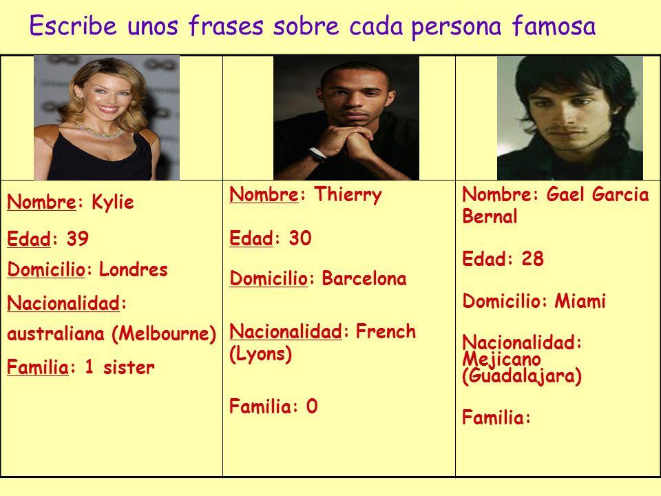 Escribe unos frases sobre cada persona famosa Nombre: Kylie Edad: 39 Domicilio: Londres Nacionalidad: australiana (Melbourne) Familia: 1 sister Nombre