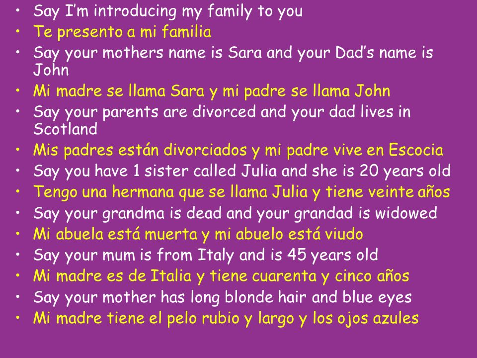 Say Im introducing my family to you Te presento a mi familia Say your mothers name is Sara and your Dads name is John Mi madre se llama Sara y mi padr
