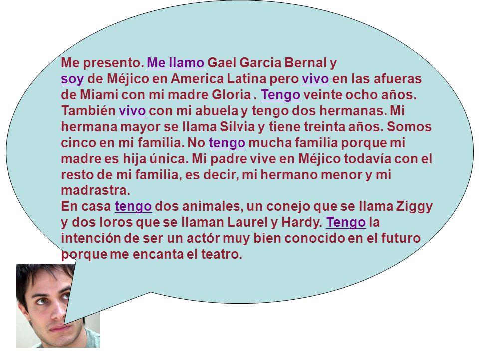 Me presento. Me llamo Gael Garcia Bernal y soy de Méjico en America Latina pero vivo en las afueras de Miami con mi madre Gloria. Tengo veinte ocho añ