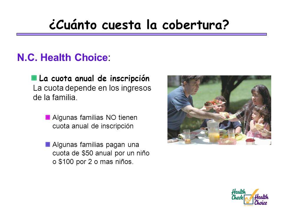 ¿Cuánto cuesta la cobertura? N.C. Health Choice: La cuota anual de inscripción La cuota depende en los ingresos de la familia. Algunas familias NO tie