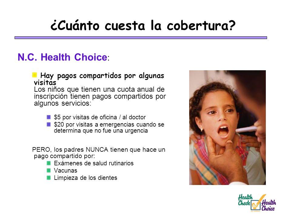 ¿Cuánto cuesta la cobertura? N.C. Health Choice : Hay pagos compartidos por algunas visitas Los niños que tienen una cuota anual de inscripción tienen
