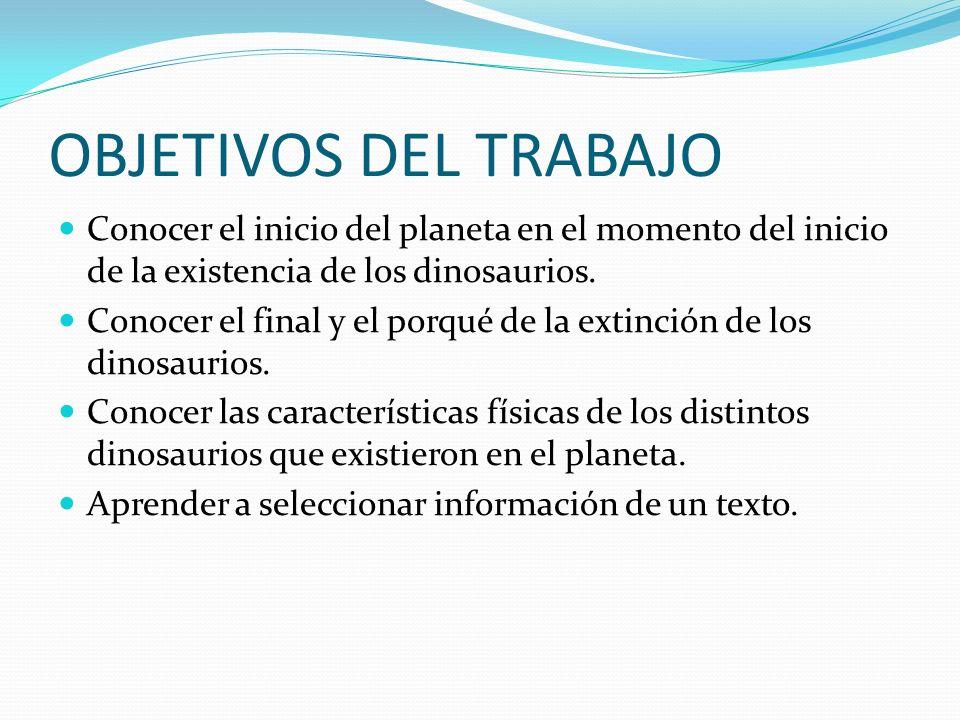 OBJETIVOS DEL TRABAJO Conocer el inicio del planeta en el momento del inicio de la existencia de los dinosaurios. Conocer el final y el porqué de la e