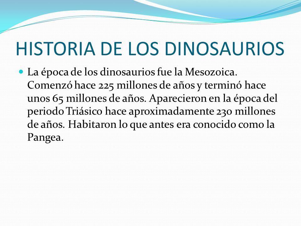 HISTORIA DE LOS DINOSAURIOS La época de los dinosaurios fue la Mesozoica. Comenzó hace 225 millones de años y terminó hace unos 65 millones de años. A