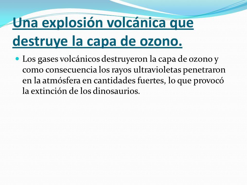 Una explosión volcánica que destruye la capa de ozono. Los gases volcánicos destruyeron la capa de ozono y como consecuencia los rayos ultravioletas p
