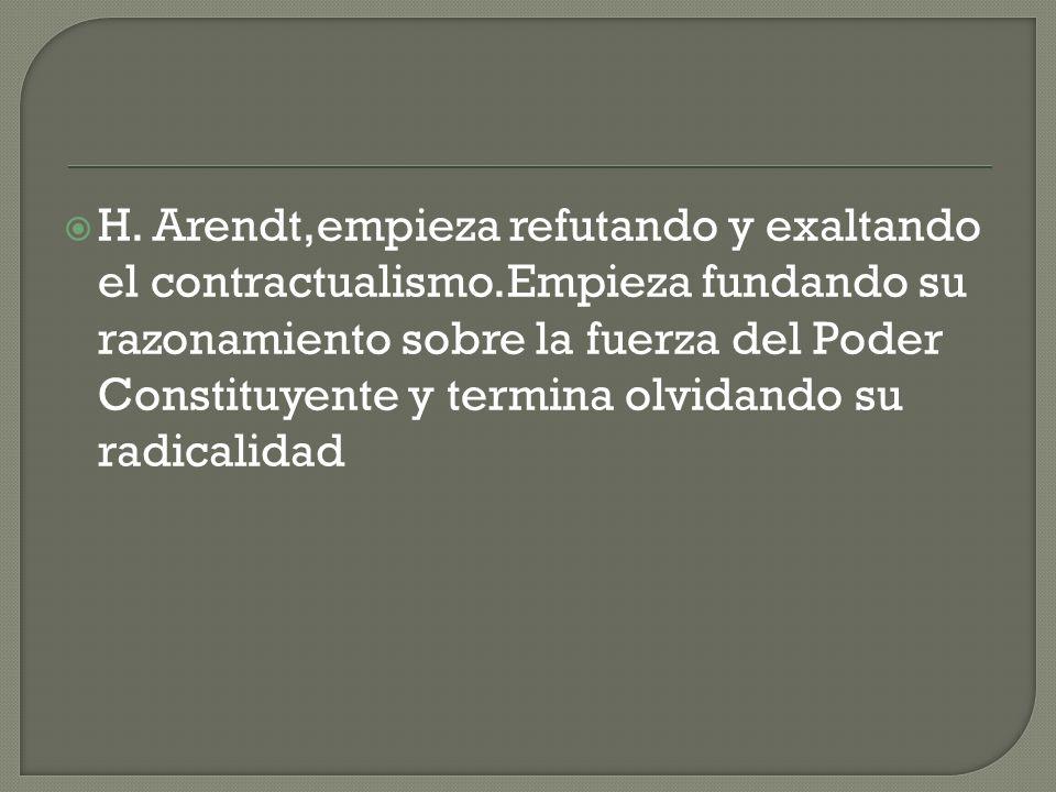H. Arendt,empieza refutando y exaltando el contractualismo.Empieza fundando su razonamiento sobre la fuerza del Poder Constituyente y termina olvidand