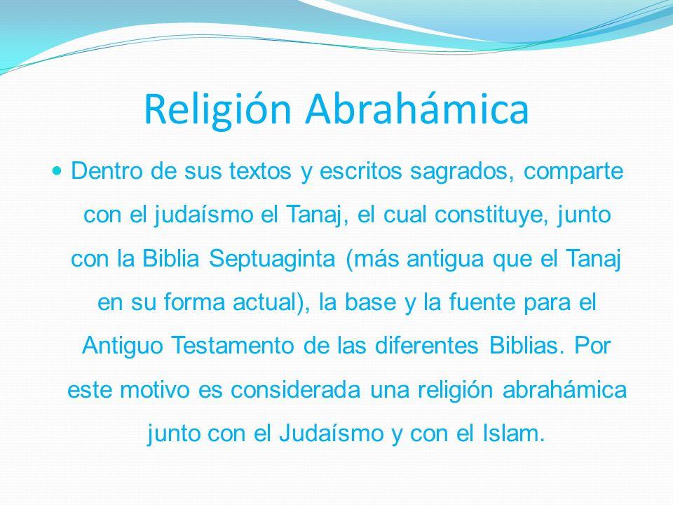 Religión Abrahámica Dentro de sus textos y escritos sagrados, comparte con el judaísmo el Tanaj, el cual constituye, junto con la Biblia Septuaginta (más antigua que el Tanaj en su forma actual), la base y la fuente para el Antiguo Testamento de las diferentes Biblias.