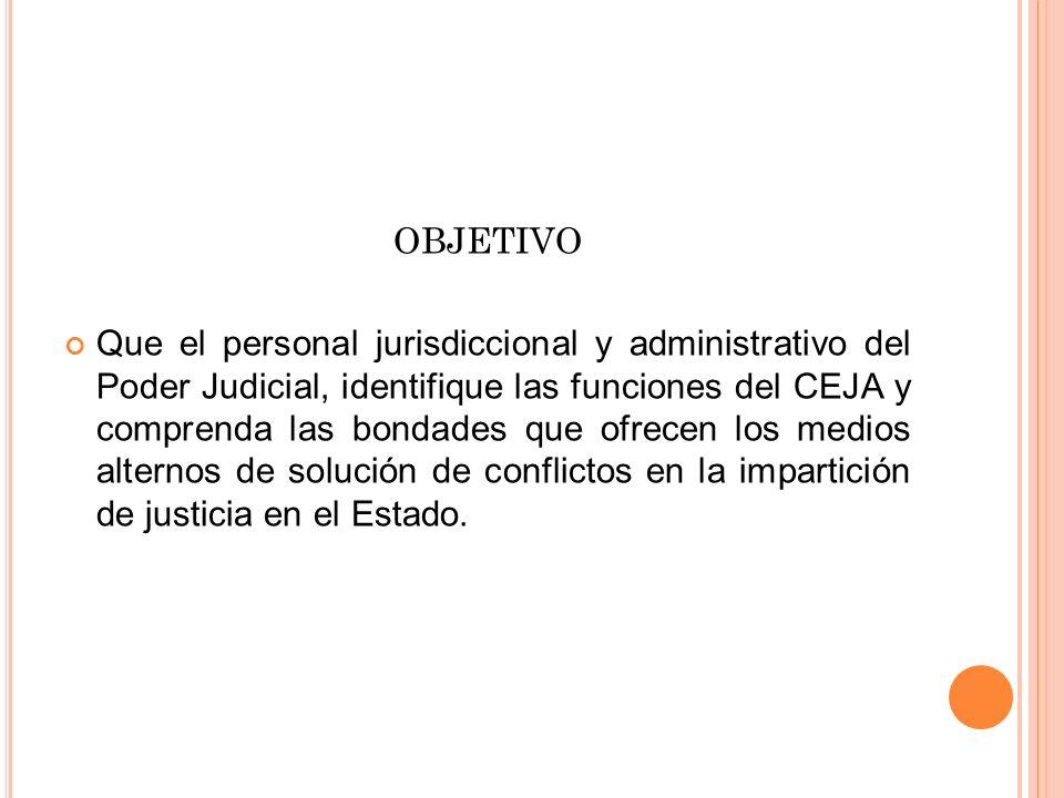 OBJETIVO Que el personal jurisdiccional y administrativo del Poder Judicial, identifique las funciones del CEJA y comprenda las bondades que ofrecen l