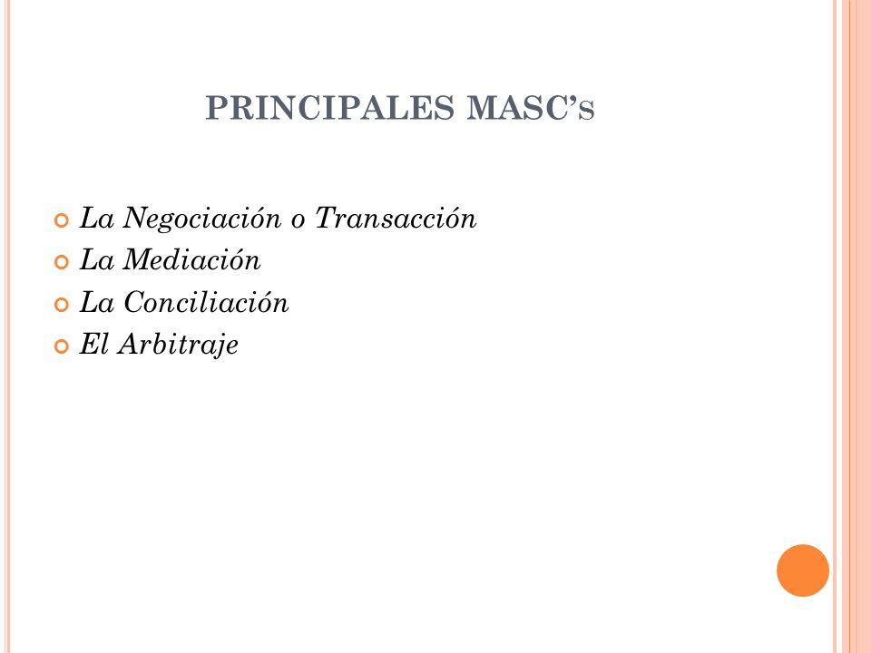 PRINCIPALES MASC S La Negociación o Transacción La Mediación La Conciliación El Arbitraje