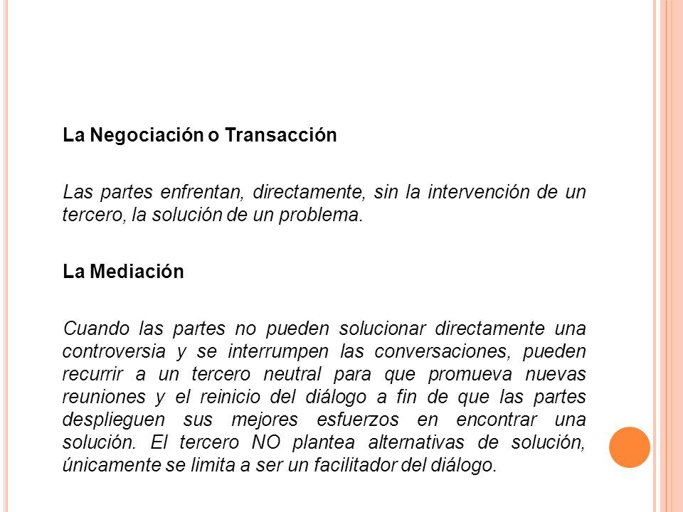 La Negociación o Transacción Las partes enfrentan, directamente, sin la intervención de un tercero, la solución de un problema. La Mediación Cuando la