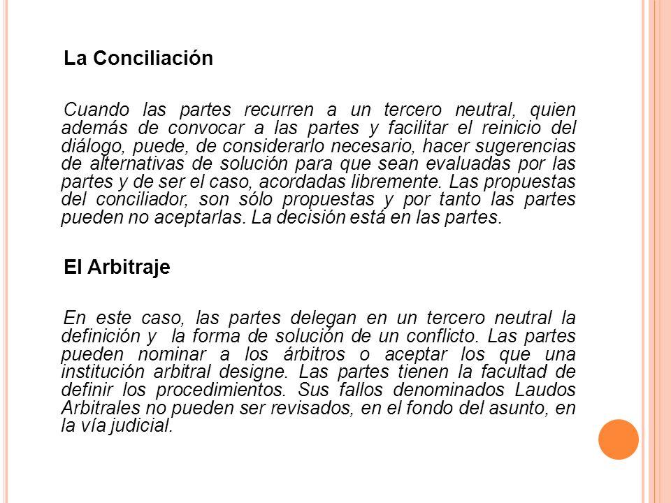 La Conciliación Cuando las partes recurren a un tercero neutral, quien además de convocar a las partes y facilitar el reinicio del diálogo, puede, de
