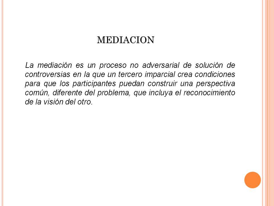 MEDIACION La mediación es un proceso no adversarial de solución de controversias en la que un tercero imparcial crea condiciones para que los particip