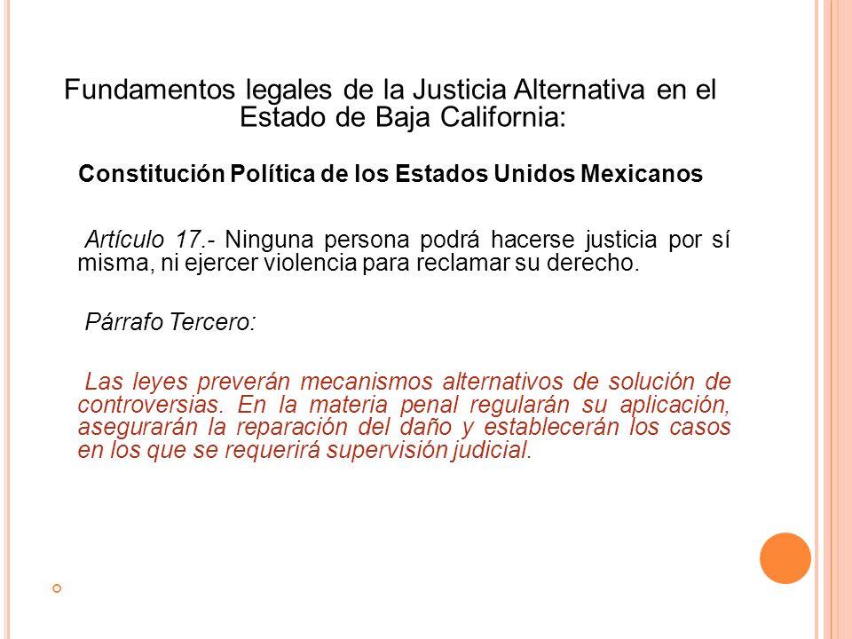 Fundamentos legales de la Justicia Alternativa en el Estado de Baja California: Constitución Política de los Estados Unidos Mexicanos Artículo 17.- Ni