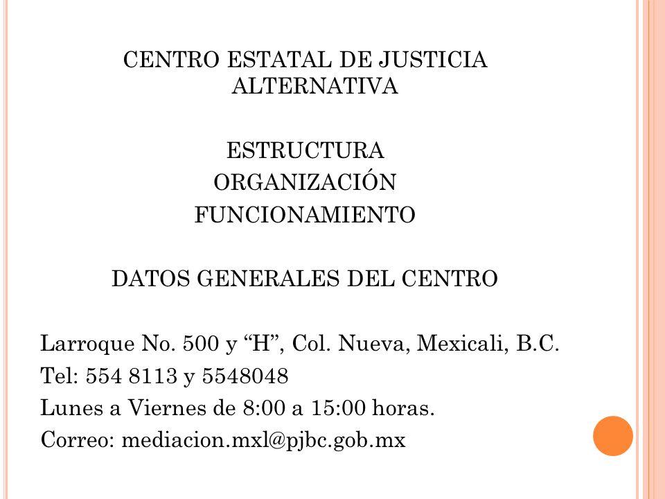 CENTRO ESTATAL DE JUSTICIA ALTERNATIVA ESTRUCTURA ORGANIZACIÓN FUNCIONAMIENTO DATOS GENERALES DEL CENTRO Larroque No. 500 y H, Col. Nueva, Mexicali, B