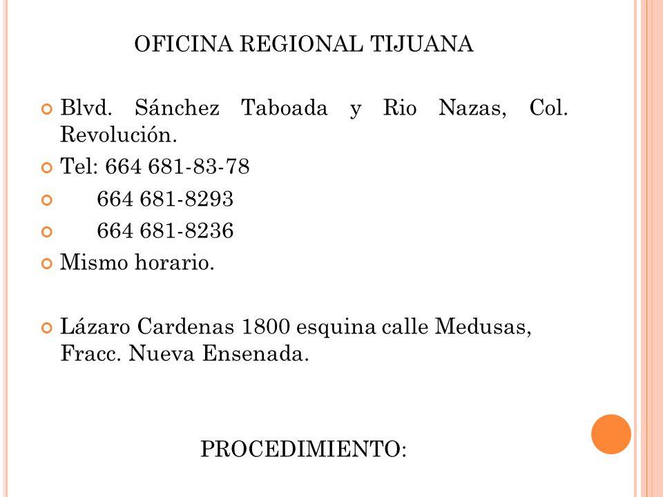OFICINA REGIONAL TIJUANA Blvd. Sánchez Taboada y Rio Nazas, Col. Revolución. Tel: 664 681-83-78 664 681-8293 664 681-8236 Mismo horario. Lázaro Carden