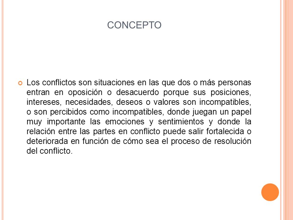 CONCEPTO Los conflictos son situaciones en las que dos o más personas entran en oposición o desacuerdo porque sus posiciones, intereses, necesidades,