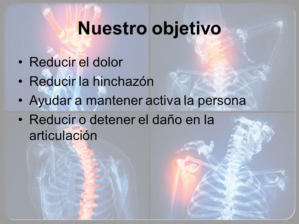 Nuestro objetivo Reducir el dolor Reducir la hinchazón Ayudar a mantener activa la persona Reducir o detener el daño en la articulación