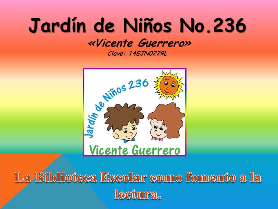Jardín de Niños No.236 Jardín de Niños No.236 «Vicente Guerrero» Clave: 14EJN0229L