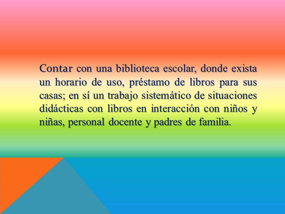 Contar con una biblioteca escolar, donde exista un horario de uso, préstamo de libros para sus casas; en sí un trabajo sistemático de situaciones didá