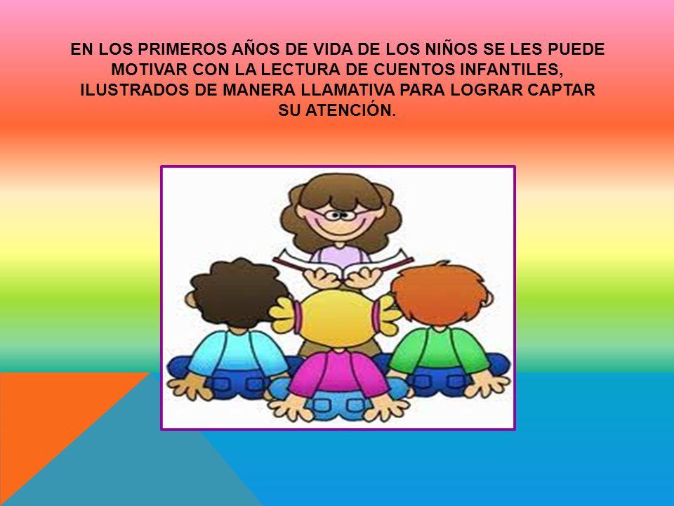 EN LOS PRIMEROS AÑOS DE VIDA DE LOS NIÑOS SE LES PUEDE MOTIVAR CON LA LECTURA DE CUENTOS INFANTILES, ILUSTRADOS DE MANERA LLAMATIVA PARA LOGRAR CAPTAR