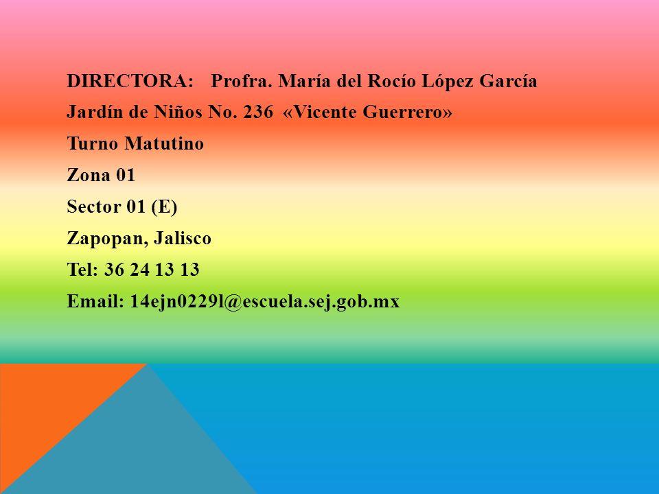 DIRECTORA: Profra. María del Rocío López García Jardín de Niños No. 236 «Vicente Guerrero» Turno Matutino Zona 01 Sector 01 (E) Zapopan, Jalisco Tel: