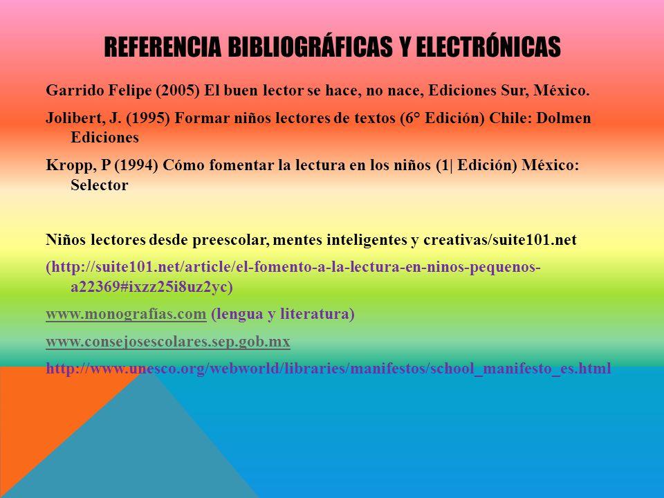 REFERENCIA BIBLIOGRÁFICAS Y ELECTRÓNICAS Garrido Felipe (2005) El buen lector se hace, no nace, Ediciones Sur, México. Jolibert, J. (1995) Formar niño