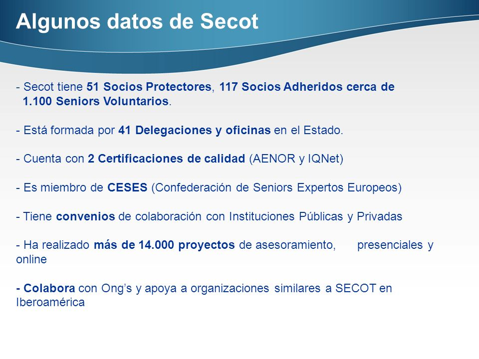 - Secot tiene 51 Socios Protectores, 117 Socios Adheridos cerca de 1.100 Seniors Voluntarios. - Está formada por 41 Delegaciones y oficinas en el Esta