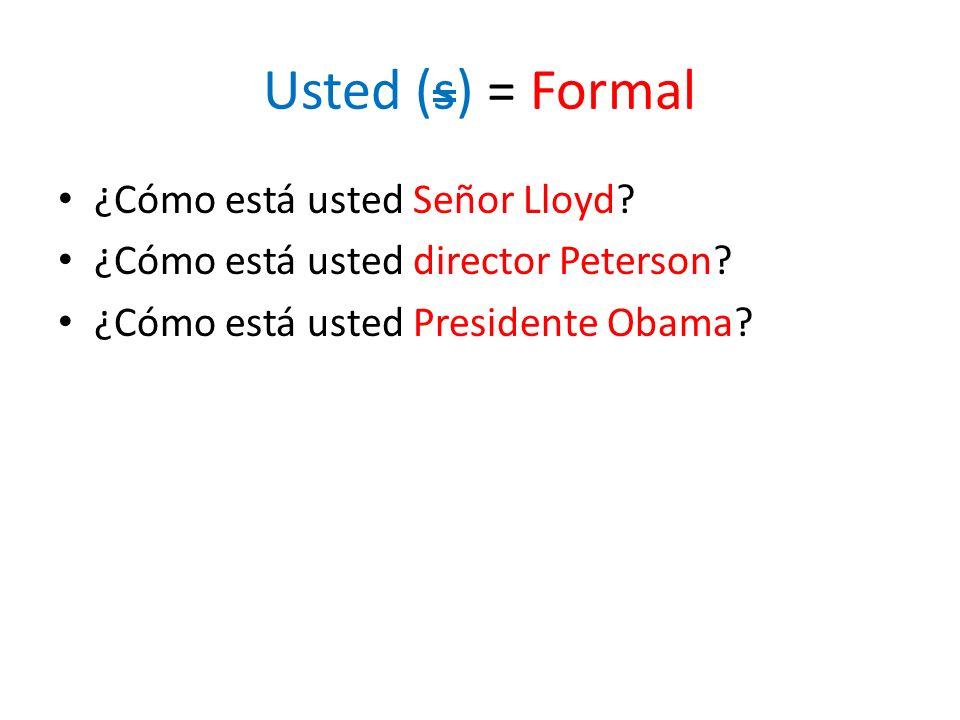 Usted (s) = Formal ¿Cómo está usted Señor Lloyd? ¿Cómo está usted director Peterson? ¿Cómo está usted Presidente Obama?