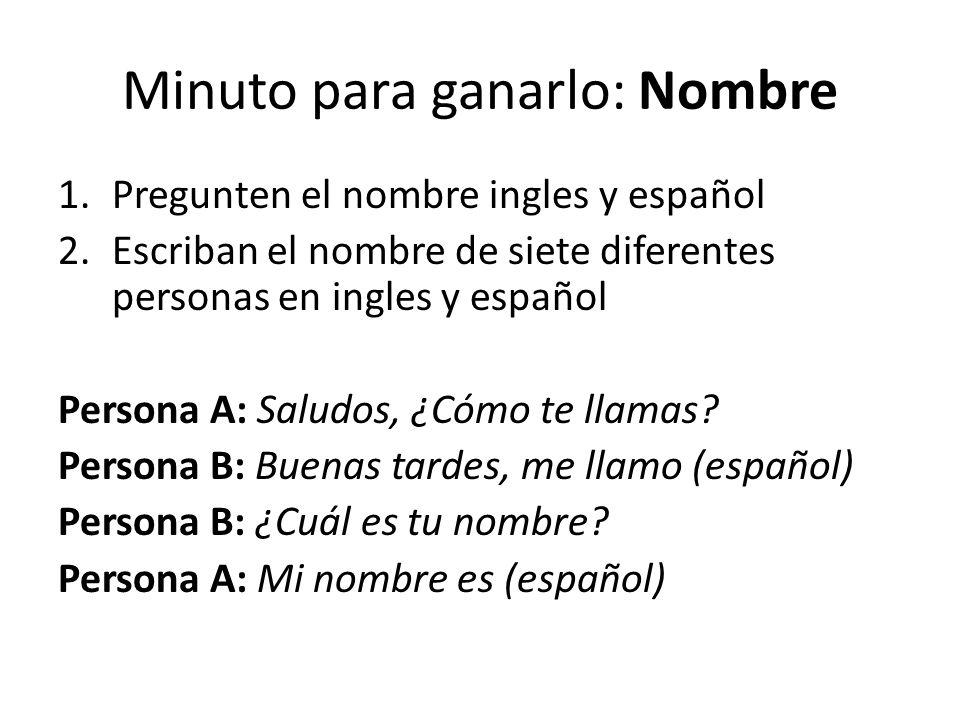 Minuto para ganarlo: Nombre 1.Pregunten el nombre ingles y español 2.Escriban el nombre de siete diferentes personas en ingles y español Persona A: Sa