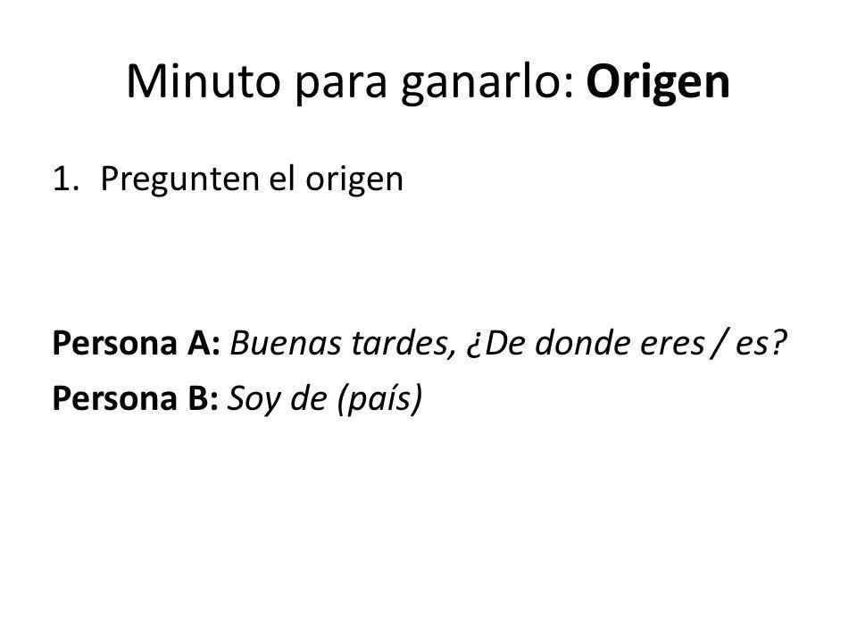 Minuto para ganarlo: Origen 1.Pregunten el origen Persona A: Buenas tardes, ¿De donde eres / es? Persona B: Soy de (país)