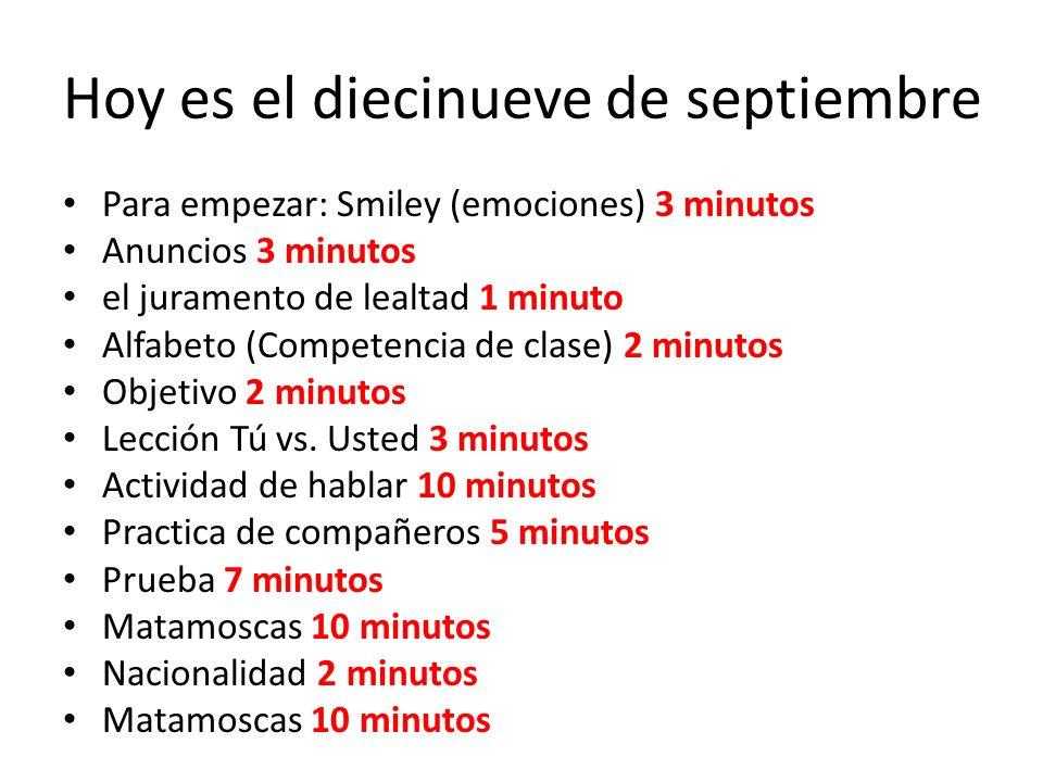 Hoy es el diecinueve de septiembre Para empezar: Smiley (emociones) 3 minutos Anuncios 3 minutos el juramento de lealtad 1 minuto Alfabeto (Competenci