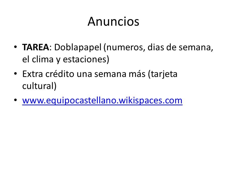 Anuncios TAREA: Doblapapel (numeros, dias de semana, el clima y estaciones) Extra crédito una semana más (tarjeta cultural) www.equipocastellano.wikis