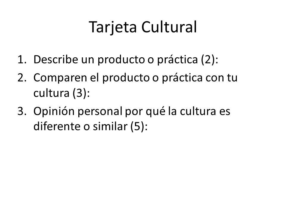 Tarjeta Cultural 1.Describe un producto o práctica (2): 2.Comparen el producto o práctica con tu cultura (3): 3.Opinión personal por qué la cultura es