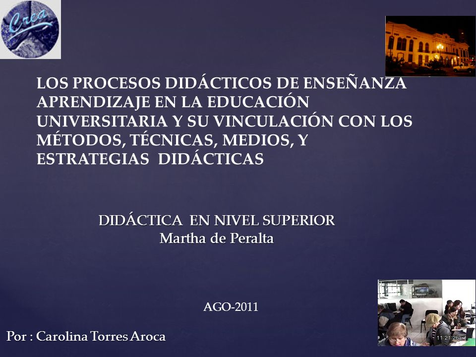 Por : Carolina Torres Aroca LOS PROCESOS DIDÁCTICOS DE ENSEÑANZA APRENDIZAJE EN LA EDUCACIÓN UNIVERSITARIA Y SU VINCULACIÓN CON LOS MÉTODOS, TÉCNICAS,